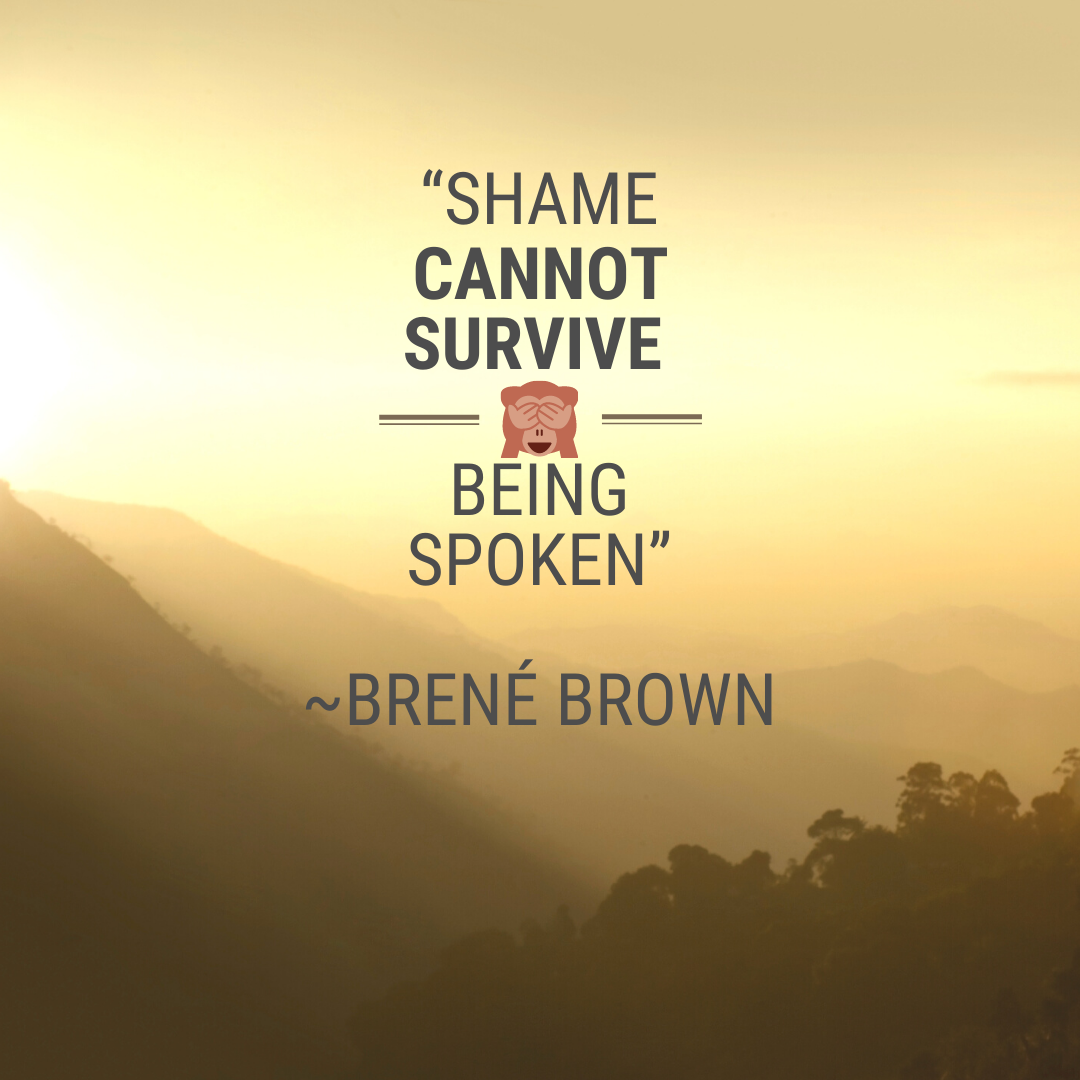 Shame cannot survive being spoken.